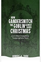 How Gandersnitch the Goblin ALMOST Saved Christmas: and other completely inappropriate tales Kindle Edition