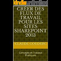 Créer des Flux de Travail pour les sites SharePoint 2013: Concepts et Travaux Pratiques (French Edition)