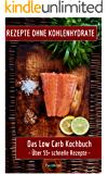 Rezepte ohne Kohlenhydrate: Das Low Carb Kochbuch: Über 55+ schnelle Rezepte (low carb high fat, kochen ohne kohlenhydrate, low carb deutsch, Low Carb Kochbuch)