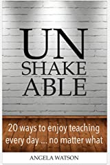 Unshakeable: 20 Ways to Enjoy Teaching Every Day...No Matter What Kindle Edition