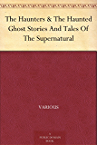 The Haunters & The Haunted Ghost Stories And Tales Of The Supernatural