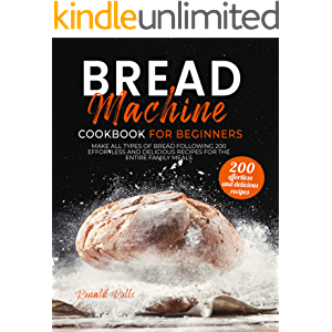 Bread Machine Cookbook for Beginners: Make All Types Of Bread Following 200 Effortless And Delicious Recipes For The…