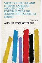 Sketch of the Life and Literary Career of Augustus Von Kotzebue: With the Journal of His Exile to Siberia Volume 1 Kindle Edition