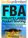 FBA: Private Label Product Sourcing: Finding Manufacturers and Understanding Product Regulations, Standards, Customs and Import Tax Rates. (Mastermind Roadmap to Selling on Amazon with FBA Book 2)