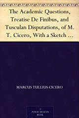 The Academic Questions, Treatise De Finibus, and Tusculan Disputations, of M.T. Cicero, With a Sketch of the Greek Philosophers Mentioned by Cicero Kindle Edition
