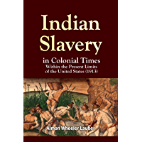 Indian Slavery in Colonial Times Within the Present Limits of the United (1913)