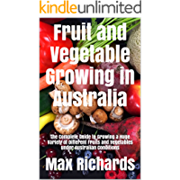 Fruit and Vegetable Growing in Australia: The Complete Guide to Growing a Huge Variety of Different Fruits and Vegetables under Australian Conditions