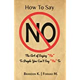 """How To Say No: The Art of Saying """"No"""" To People You Can't Say """"No"""" To"""