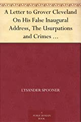 A Letter to Grover Cleveland On His False Inaugural Address, The Usurpations and Crimes of Lawmakers and Judges, and the Consequent Poverty, Ignorance, and Servitude Of The People Kindle Edition