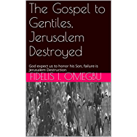 The Gospel to Gentiles, Jerusalem Destroyed: God expect us to honor his Son, failure is Jerusalem Destruction (The Destruction of Jerusalem Book 2) (English Edition)