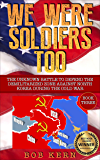 We Were Soldiers Too: The Unknown Battle to Defend the Demilitarized Zone Against North Korea During the Cold War