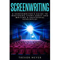 Screenwriting: A Screenwriter's Guide To Mastering Story Craft And Writing A Successful Screenplay (Art, Business, Film, Principles, Script, Structure, Style, Technique, Television) (English Edition)
