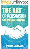 The Art of Persuasion for Mutual Benefit: The Win-Win Persuasion (persuasion techniques, influence people, psychology of persuasion)