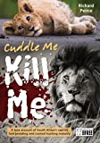 Cuddle me, Kill me: From Bottle To Bullet - A True Account of South Africa's Captive Lion Industry