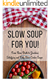 Slow Soup For You!: From Bone Broth to Zucchini; Satisfying and Tasty Slow Cooker Soups