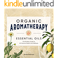 Organic Aromatherapy & Essential Oils: The Modern Guide to All-Natural Health and Wellness