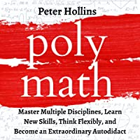 Polymath: Master Multiple Disciplines, Learn New Skills, Think Flexibly, and Become Extraordinary Autodidact: Learning How to Learn, Book 9