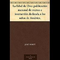 La Edad de Oro: publicación mensual de recreo e instrucción dedicada a los niños de América. (Spanish Edition)