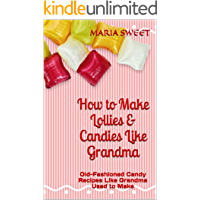 How to Make Lollies & Candies Like Grandma: Old-Fashioned Candy Recipes Like Grandma Used to Make