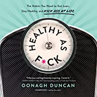 Healthy as F*ck: The Habits You Need to Get Lean, Stay Healthy, and Kick Ass at...
