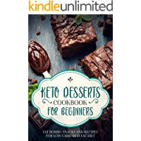 KETO DESSERTS COOKBOOK FOR BEGINNERS WITH PICTURES ; FAT BOMBS, SNACKS AND RECIPES FOR LOW CARB HIGH FAT DIET