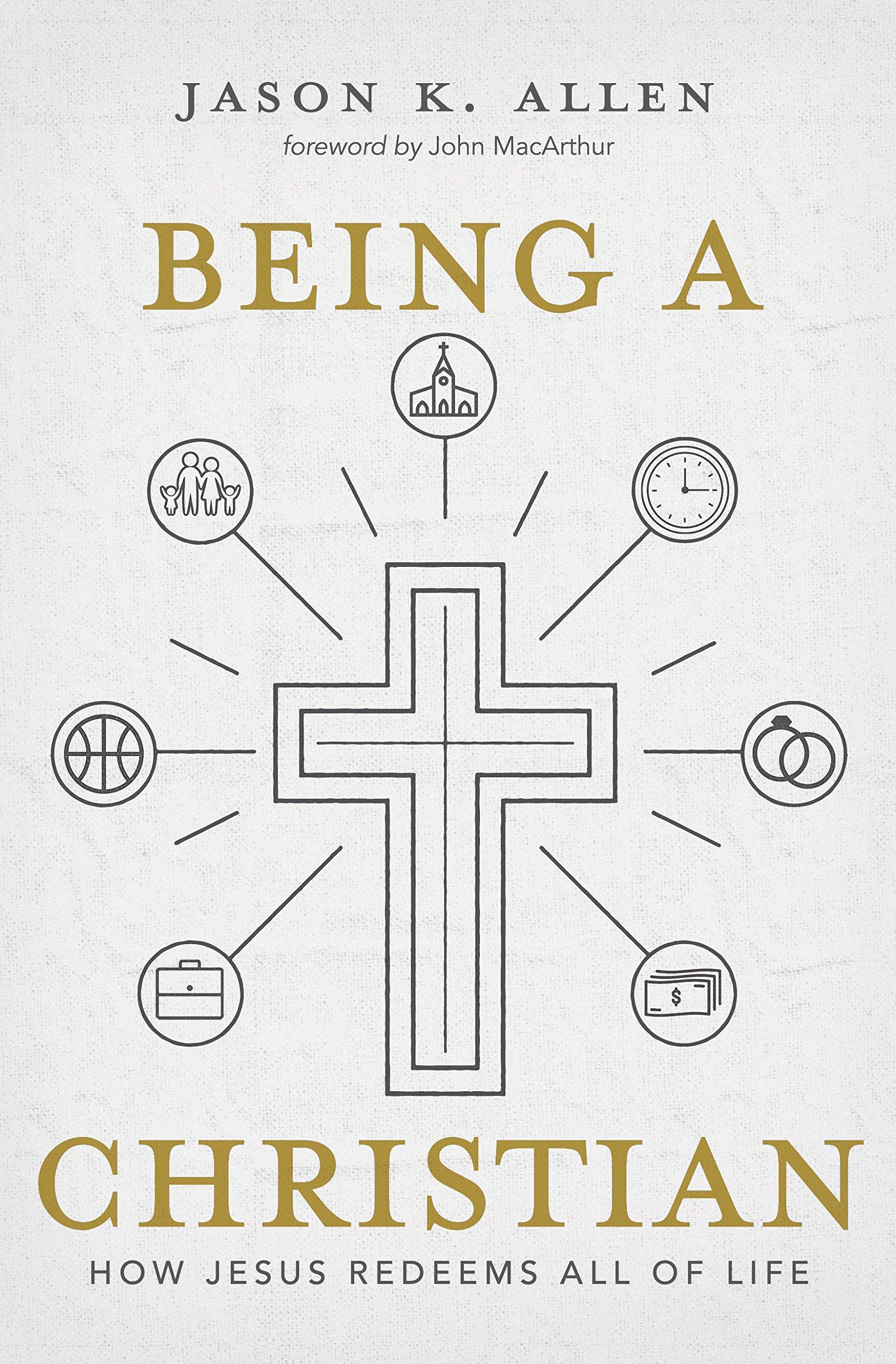 Being A Christian How Jesus Redeems All Of Life Jason K Allen