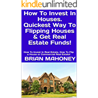 How To Invest In Houses. Quickest Way To Flipping Houses & Get Real Estate Funds!: How To Invest In Real Estate, How To Flip a House or Commercial Real Estate!