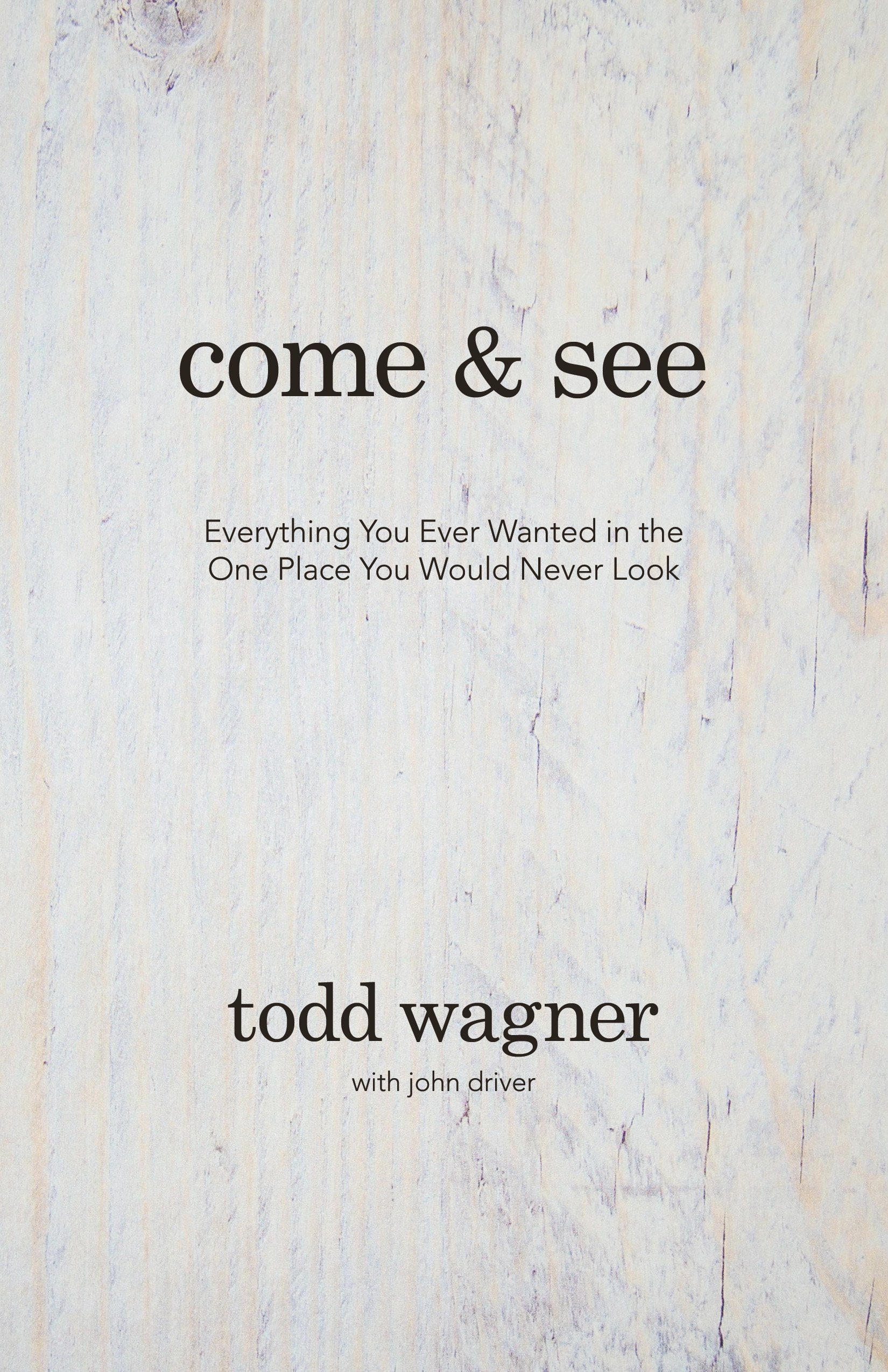 come and see everything you ever wanted in the one place you come and see everything you ever wanted in the one place you would never look todd wagner john driver 9780781414883 amazon com books