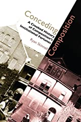 Conceding Composition: A Crooked History of Composition's Institutional Fortunes Kindle Edition