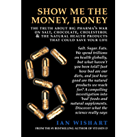 Show Me The Money, Honey: The Truth About Big Pharma's War On Salt, Chocolate, Cholesterol and the Natural Health Products That Could Save Your Life