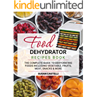 Food Dehydrator Recipe Book: The Complete Guide to Dehydrating Foods Including Vegetable, Fruits, Meat, Snacks & DIY…