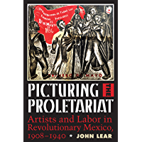 Picturing the Proletariat: Artists and Labor in Revolutionary Mexico, 1908–1940