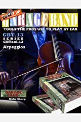 Garage Band Theory – GBTool 13 Arpeggios: excerpt from Garage Band Theory - Tools the Pro's Use to Play by Ear Kindle Edition