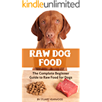 Raw Dog Food: The Complete Beginner Guide to Raw Food for Dogs (Raw Dog Food Diet, Raw Diet for Dogs Book 1)