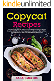 Copycat Recipes: The Ultimate Step-By-Step Cookbook for Cooking at Home Your Favorite Foods, From Appetizers to Desserts. Savor Most Popular Flavors Like in An Expensive Restaurant