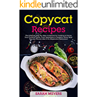 Copycat Recipes: The Ultimate Step-By-Step Cookbook for Cooking at Home Your Favorite Foods, From Appetizers to Desserts…