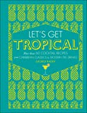 Let's Get Tropical: More than 60 Cocktail Recipes from Caribbean Classics to Modern Tiki Drinks