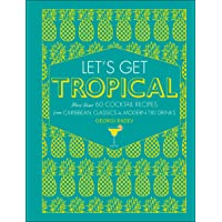 Let's Get Tropical: More than 60 Cocktail Recipes from Caribbean Classics to Modern...