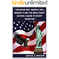 7 REASONS WHY AMERICA WILL REMAIN TO BE THE WEALTHIEST NATION; a guide to every investor