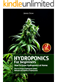 Hydroponics for Beginners. How to Grow Hydroponics at Home: How to Choose a Hydroponic System. Methods and Systems of Hydroponics (English Edition)