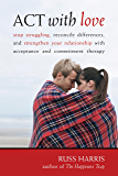 ACT with Love: Stop Struggling, Reconcile Differences, and Strengthen Your Relationship with Acceptance and Commitm