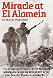Miracle at El Alamein: The Stunning Victory of Field Marshall Montgomery and the British 8th Army over General Rommel's Afrika Korps