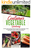Container Vegetable Gardening: A Simple Guide to Grow a Bounty of Food in Pots, Raised Beds, or Tubs. No Matter Where…