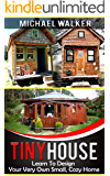 TINY HOUSE: Learn To Design Your Very Own Small, Cozy Home (English Edition)