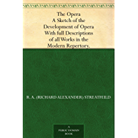 The Opera A Sketch of the Development of Opera. With full Descriptions of all Works in the Modern Repertory. (English Edition)