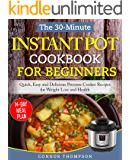 The 30-Minute Instant Pot Cookbook for Beginners: Quick, Easy and Delicious Pressure Cooker Recipes for Weight Loss and Health