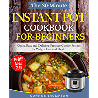 The 30-Minute Instant Pot Cookbook for Beginners: Quick, Easy and Delicious Pressure Cooker Recipes for Weight Loss and Health (English Edition)