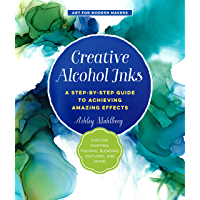 Creative Alcohol Inks: A Step-by-Step Guide to Achieving Amazing Effects--Explore Painting, Pouring, Blending, Textures…
