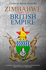 Zimbabwe Under the British Empire: The History of Great Britain's Colonization and Decolonization Before the Country's Independence Kindle Edition