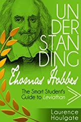 UNDERSTANDING THOMAS HOBBES: The Smart Student's Guide to Leviathan - Parts One and Two (Smart Student's Guides to Philosophical Classics Book 6) Kindle Edition